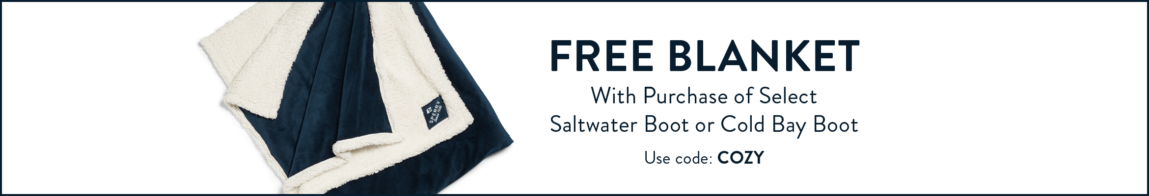 FREE BLANKET! With Purchase of Select  Saltwater Boot or Cold Bay Boot. Use code: COZY.