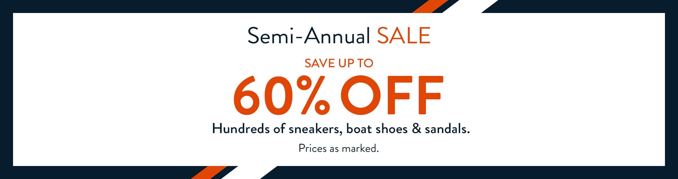 Semi-Annual SALE.  Save up to 60% off hundreds of sneakers, boat shoes and sandals. Prices as marked.