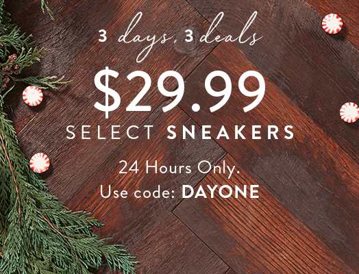 3 days, 3 deals $29.99 Select Sneakers. 24 Hours Only. Use code: DAYONE
