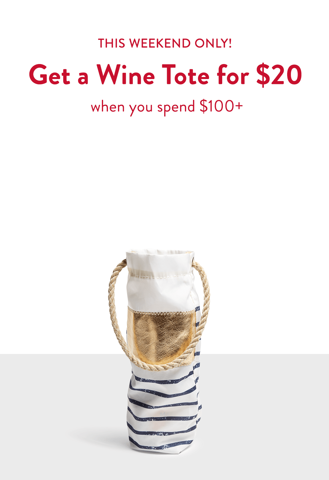 This weekend only! Get a Wine Tote for $20 When you spend $100+ valued at $40. While supplies last.