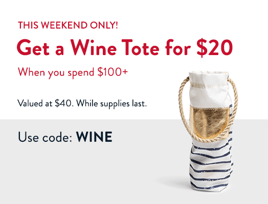 This weekend only! Get a Wine Tote for $20 When you spend $100+ valued at $40. While supplies last. Use code: WINE.