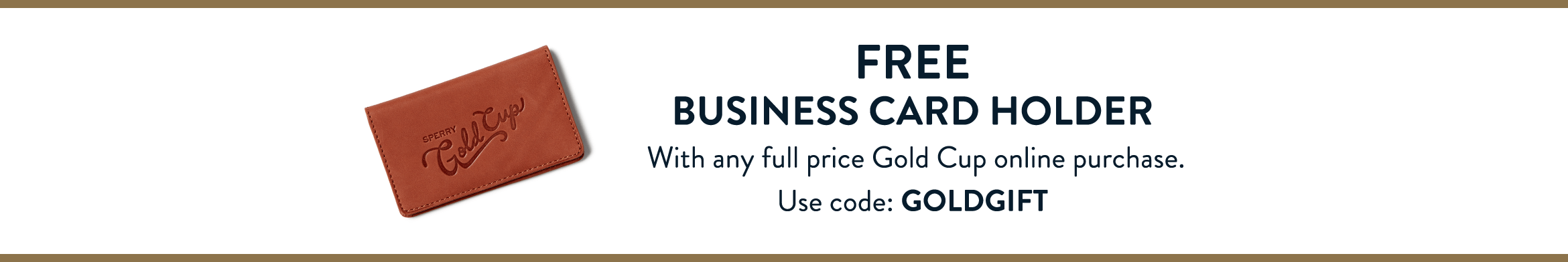 Free Business Card Holder with any full price Gold Cup online purchase. Use Code GOLDGIFT.