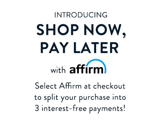 Introducing shop now, pay later with Affirm. Select Affirm at checkout to split your purchase into 3 interest-free payments!