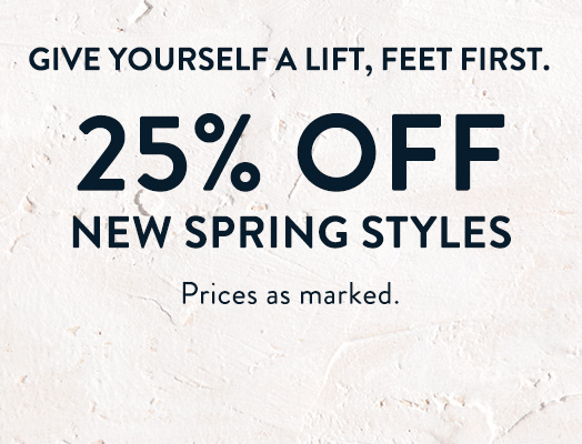 Give yourself a lift, feet first. 25% OFF new spring styles Prices as marked.