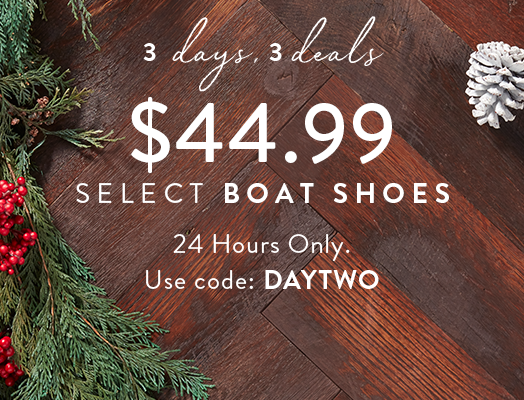 3 days, 3 deals $44.99 Select Boat Shoes. 24 Hours Only. Use code: DAYTWO