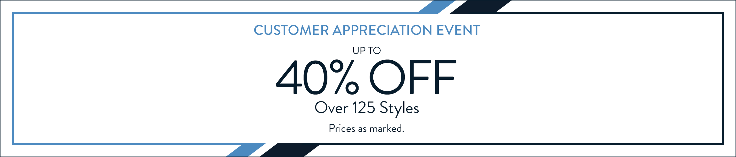 Customer Appreciation Event. Up to 40% off over 125 styles. Priced as marked.