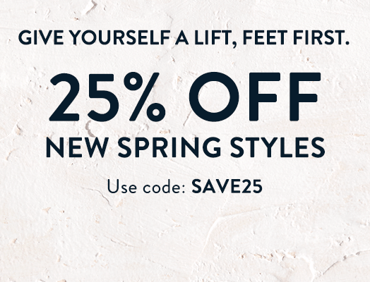 Give yourself a lift, feet first. 25% OFF new spring styles Use code: SAVE25.