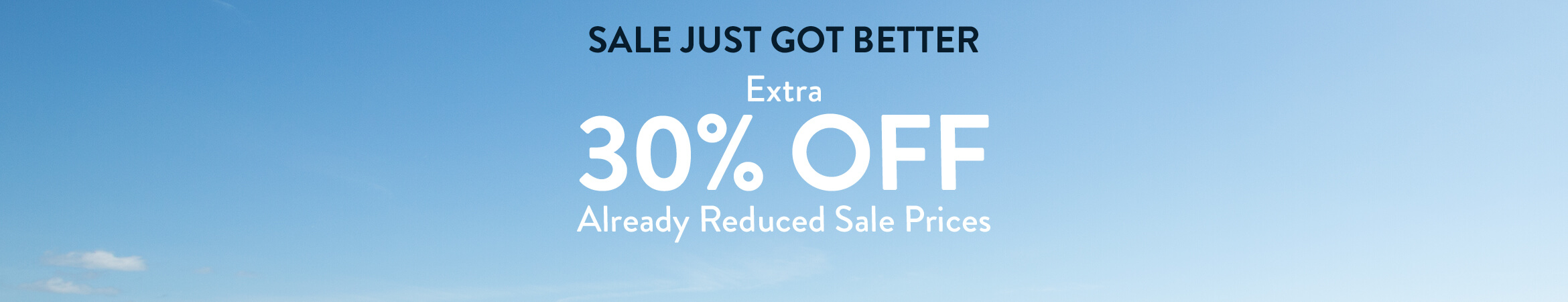 Sale just got better. Extra 30% off already reduced sale prices.
